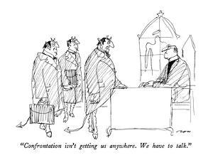 """Confrontation isn't getting us anywhere.  We have to talk."" - New Yorker Cartoon by Al Ross"