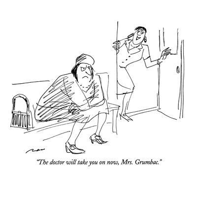 """""""The doctor will take you on now, Mrs. Grumbac."""" - New Yorker Cartoon"""