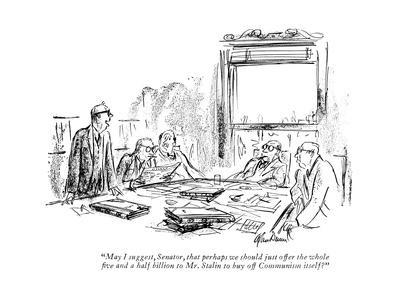 """""""May I suggest, Senator, that perhaps we should just offer the whole ?ve a?"""" - New Yorker Cartoon"""