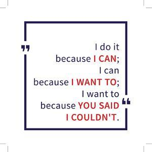 I Do it because I Can I Can because I Want to I Want to because You Said I Could Not. Inspirational by AleksOrel