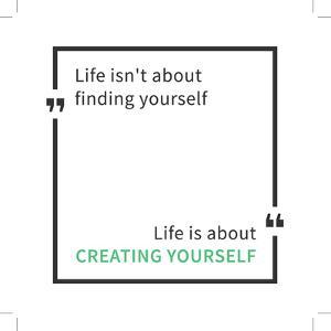 Life Isn't about Finding Yourself. Life is about Creating Yourself. Inspirational Saying. Motivatio by AleksOrel