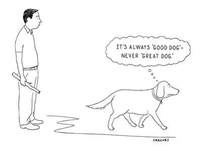 It's Always 'Good Dog'—Never 'Great Dog.' - New Yorker Cartoon by Alex Gregory