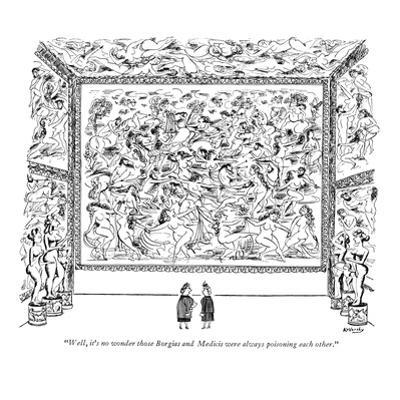 """""""Well, it's no wonder those Borgias and Medicis were always poisoning each…"""" - New Yorker Cartoon by Anatol Kovarsky"""