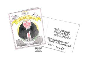 … You're the best!...Thank you for helping us pull one over on the American people. Xoxo The GOP by Ann Telnaes