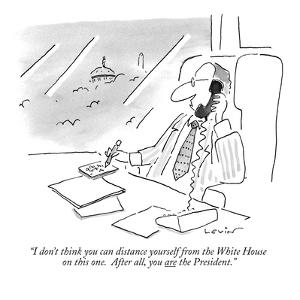 """I don't think you can distance yourself from the White House on this one.…"" - New Yorker Cartoon by Arnie Levin"