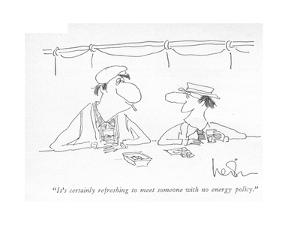 """""""It's certainly refreshing to meet someone with no energy policy."""" - New Yorker Cartoon by Arnie Levin"""