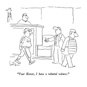 """""""Your Honor, I have a rebuttal witness."""" - New Yorker Cartoon by Arnie Levin"""