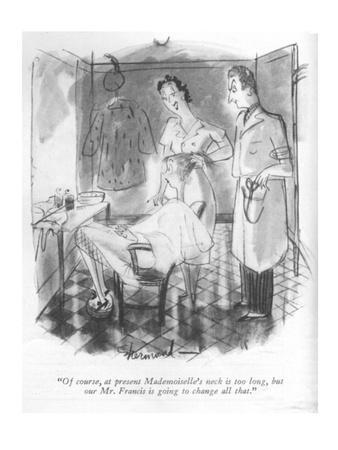 """""""Of course, at present Mademoiselle's neck is too long, but our Mr. Franci?"""" - New Yorker Cartoon"""
