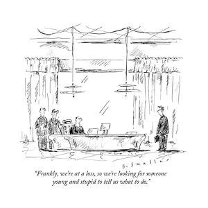 """""""Frankly, we're at a loss, so we're looking for someone young and stupid t..."""" - New Yorker Cartoon by Barbara Smaller"""
