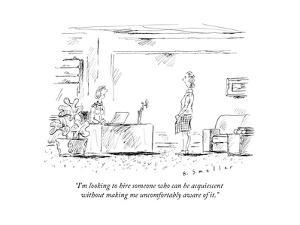 """""""I'm looking to hire someone who can be acquiescent without making me unco..."""" - New Yorker Cartoon by Barbara Smaller"""