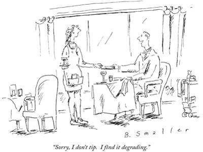 """""""Sorry, I don't tip.  I find it degrading."""" - New Yorker Cartoon"""