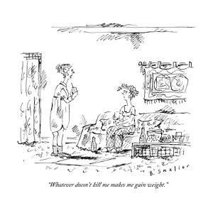 """""""Whatever doesn't kill me makes me gain weight."""" - New Yorker Cartoon by Barbara Smaller"""