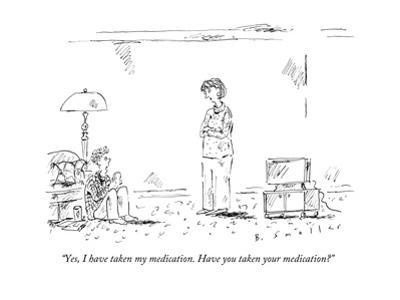 """""""Yes, I have taken my medication. Have you taken your medication?"""" - New Yorker Cartoon"""