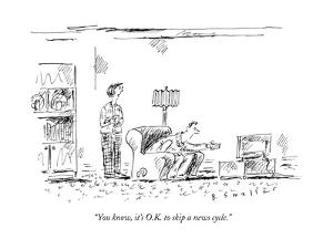 """""""You know, it's O.K. to skip a news cycle."""" - New Yorker Cartoon by Barbara Smaller"""