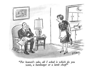 """For heaven's sake, all I asked is which do you want, a hamburger or a lam…"" - New Yorker Cartoon"