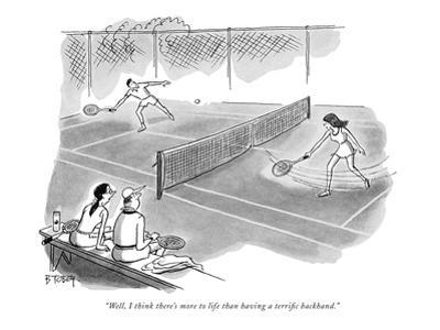 """Well, I think there's more to life than having a terrific backhand."" - New Yorker Cartoon"