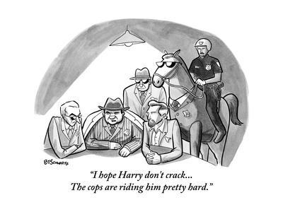 """""""I hope Harry don't crack...The cops are riding him pretty hard."""" - New Yorker Cartoon"""
