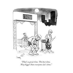 """""""That's a great time. The best time. Way bigger than everyone else's time. - Cartoon by Benjamin Schwartz"""