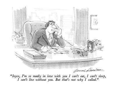 """""""Joyce, I'm so madly in love with you I can't eat, I can't sleep, I can't ?"""" - New Yorker Cartoon"""