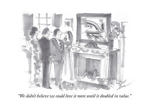 """We didn't believe we could love it more until it doubled in value."" - Cartoon by Bernard Schoenbaum"