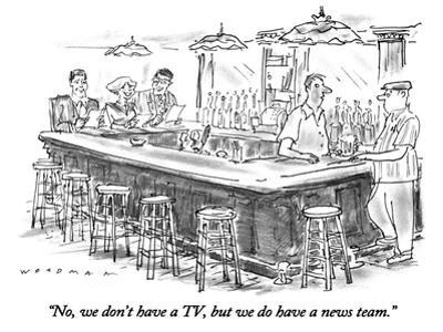 """No, we don't have a TV, but we do have a news team."" - New Yorker Cartoon"