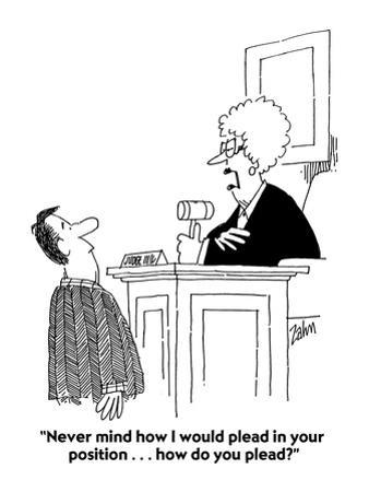 """""""Never mind how I would plead in your position . . . how do you plead?"""" - Cartoon"""