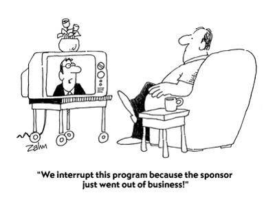 """""""We interrupt this program because the sponsor just went out of business!"""" - Cartoon"""