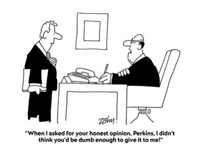 """""""When I asked for your honest opinion, Perkins, I didn't think you'd be du…"""" - Cartoon"""