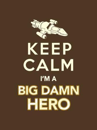Keep Calm, I'm a Big Damn Hero - Firefly Quote by Boots
