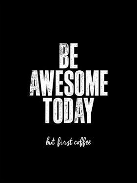 Be Awesome Today But First Coffee by Brett Wilson
