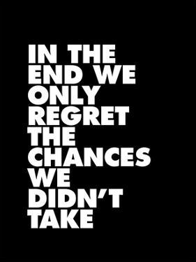In The End We Only Regret The Chances We Didnt Take by Brett Wilson
