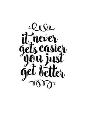 It Never Gets Easier You Just Get Better by Brett Wilson