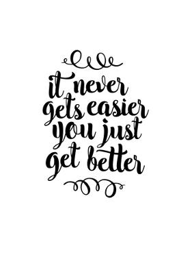 It Never Gets Easier You Just Get Better by Brett Wilson
