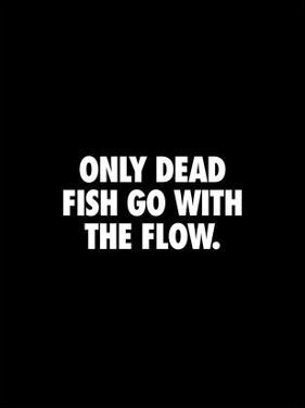 Only Dead Fish Go With the Flow by Brett Wilson