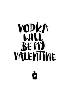 Vodka Will Be My Valentine by Brett Wilson