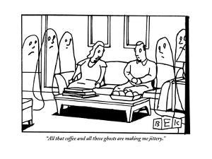 """""""All that coffee and all these ghosts are making me jittery."""" - New Yorker Cartoon by Bruce Eric Kaplan"""