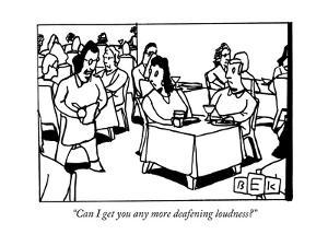 """""""Can I get you any more deafening loudness?"""" - New Yorker Cartoon by Bruce Eric Kaplan"""
