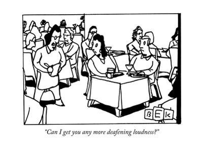 """""""Can I get you any more deafening loudness?"""" - New Yorker Cartoon"""