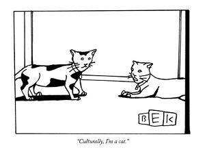 """Culturally, I'm a cat. - New Yorker Cartoon by Bruce Eric Kaplan"