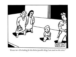 """""""Excuse me?I'm looking for the dirtiest possible thing I can touch on this?"""" - New Yorker Cartoon by Bruce Eric Kaplan"""