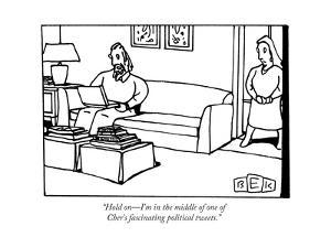 """""""Hold on?I'm in the middle of one of Cher's fascinating political tweets."""" - New Yorker Cartoon by Bruce Eric Kaplan"""