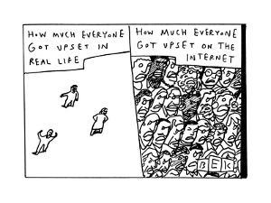 """""""How Much Everyone Got Upset in Real Life.""""  - New Yorker Cartoon by Bruce Eric Kaplan"""