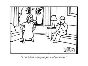 """""""I can't deal with your fear and paranoia."""" - New Yorker Cartoon by Bruce Eric Kaplan"""