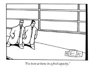 """I've been at home in a fired capacity."" - New Yorker Cartoon by Bruce Eric Kaplan"