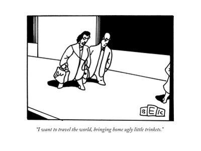 """""""I want to travel the world, bringing home ugly little trinkets.""""   - New Yorker Cartoon"""