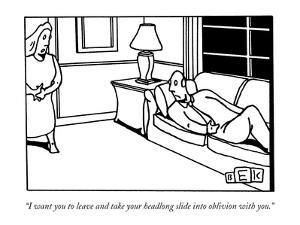 """I want you to leave and take your headlong slide into oblivion with you."" - New Yorker Cartoon by Bruce Eric Kaplan"