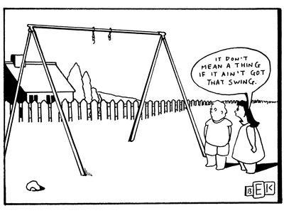 It don't mean a thing if it ain't got that swing.' - New Yorker Cartoon
