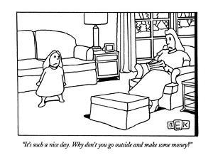 """""""It's such a nice day. Why don't you go outside and make some money?"""" - New Yorker Cartoon by Bruce Eric Kaplan"""