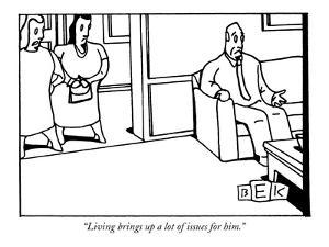 """""""Living brings up a lot of issues for him."""" - New Yorker Cartoon by Bruce Eric Kaplan"""