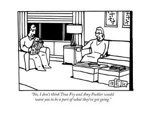 """""""No, I don't think Tina Fey and Amy Poehler would want you to be a part of..."""" - New Yorker Cartoon by Bruce Eric Kaplan"""